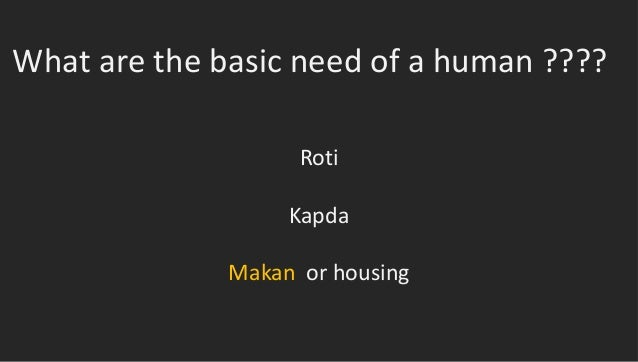 What are the basic need of a human ????RotiKapdaMakan or housing