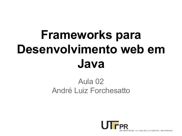 Frameworks para Desenvolvimento web em Java Aula 02 André Luiz Forchesatto