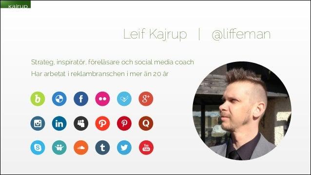 Leif Kajrup   @liffeman Strateg, inspiratör, föreläsare och social media coach Har arbetat i reklambranschen i mer än 20 år
