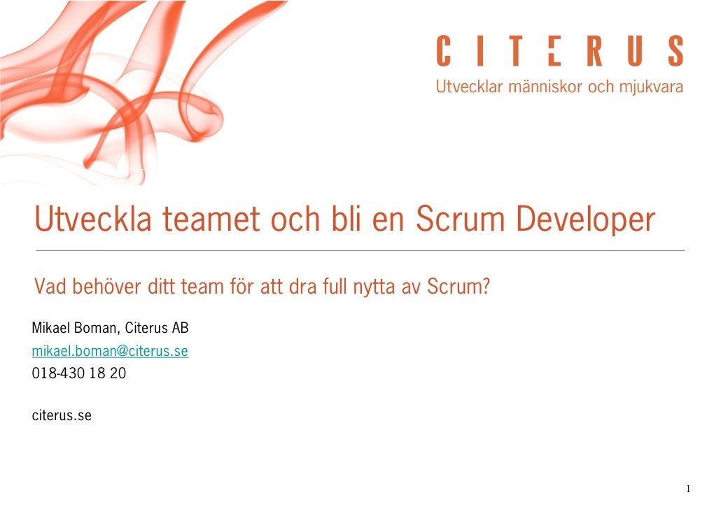 Utveckla teamet och bli en Scrum Developer Vad behöver ditt team för att dra full nytta av Scrum? Mikael Boman, Citerus AB...