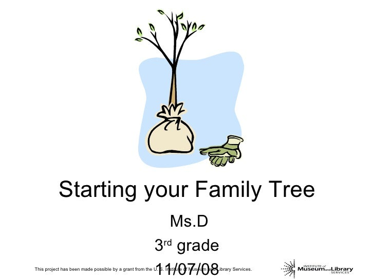 Starting your Family Tree Ms.D 3 rd  grade 11/07/08 This project has been made possible by a grant from the U. S. Institut...