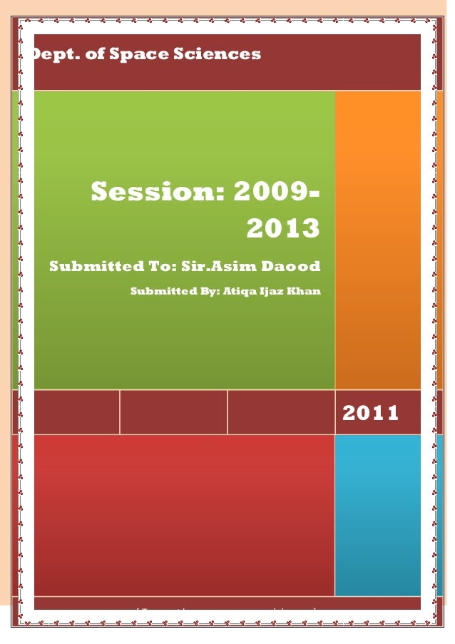 Dept. of Space Sciences  Session: 20092013 Submitted To: Sir.Asim Daood Submitted By: Atiqa Ijaz Khan  2011  [Type the com...