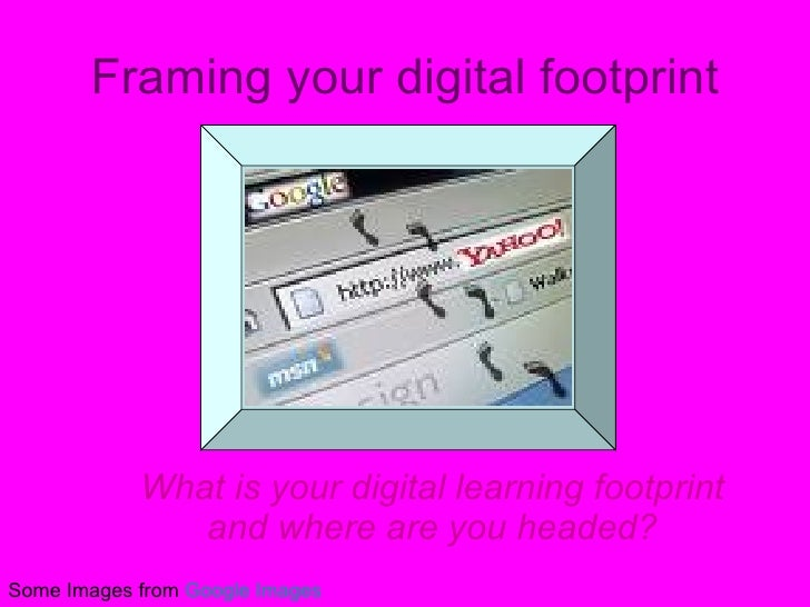 Framing your digital footprint What is your digital learning footprint and where are you headed? Some Images from  Google ...