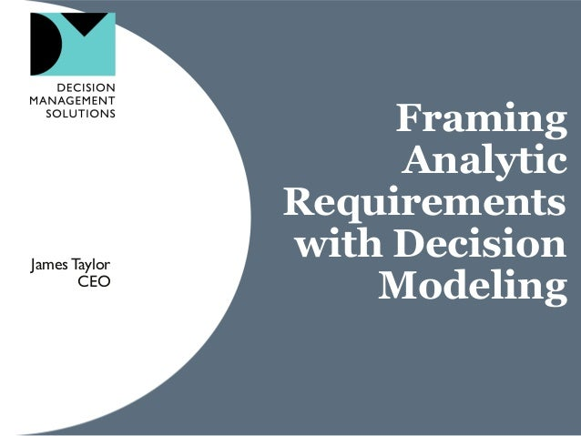 Framing Analytic Requirements with Decision Modeling JamesTaylor CEO
