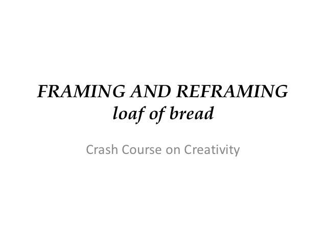 FRAMING AND REFRAMING      loaf of bread    Crash Course on Creativity