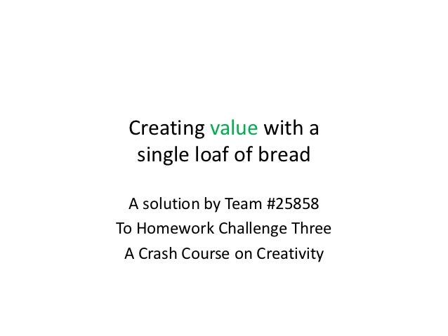 Creating value with a  single loaf of bread  A solution by Team #25858To Homework Challenge Three A Crash Course on Creati...