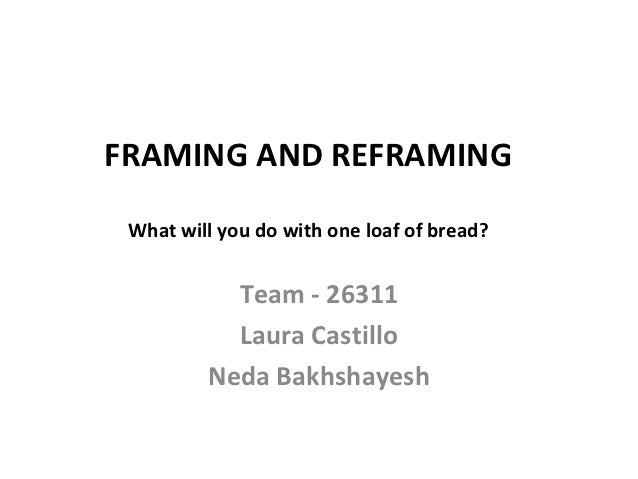 FRAMING AND REFRAMING What will you do with one loaf of bread?           Team - 26311           Laura Castillo         Ned...
