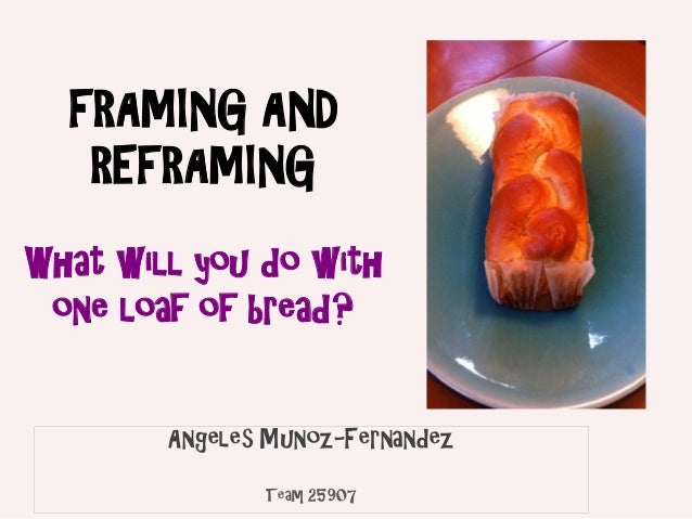 FRAMING AND   REFRAMINGWhat will you do with one loaf of bread?        Angeles Munoz-Fernandez               Team 25907