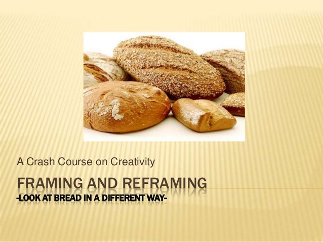 A Crash Course on CreativityFRAMING AND REFRAMING-LOOK AT BREAD IN A DIFFERENT WAY-