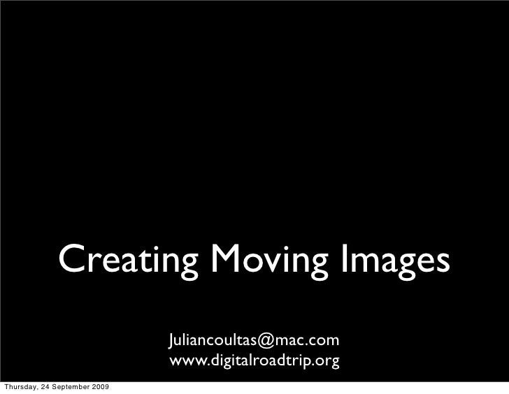 Creating Moving Images                               Juliancoultas@mac.com                               www.digitalroadtr...