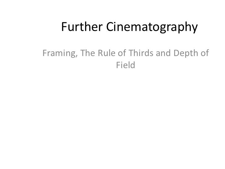 Further CinematographyFraming, The Rule of Thirds and Depth of                 Field