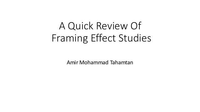 A Quick Review Of Framing Effect Studies Amir Mohammad Tahamtan