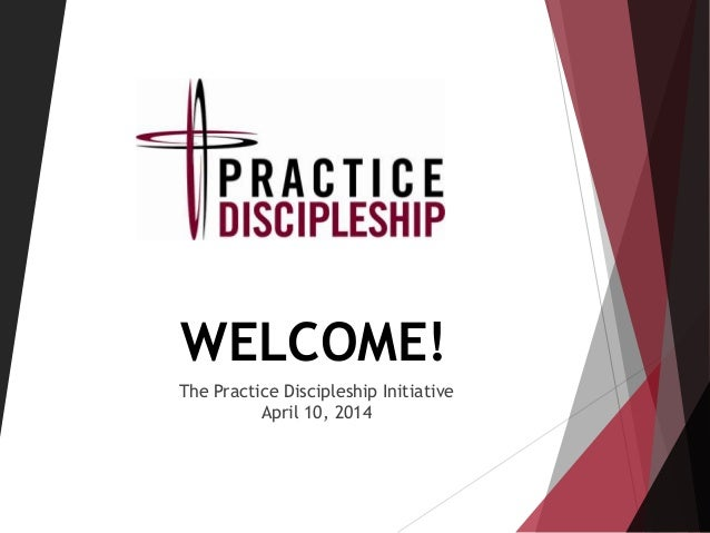WELCOME! The Practice Discipleship Initiative April 10, 2014