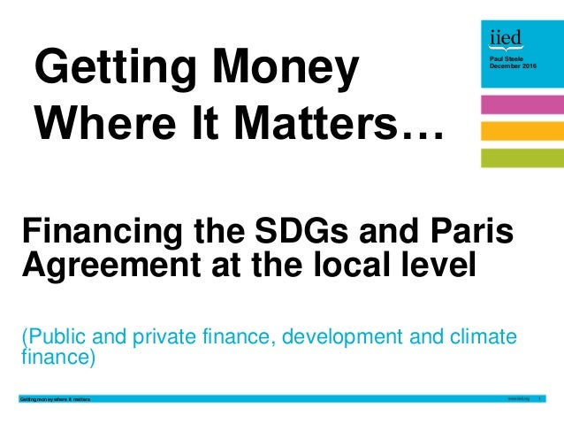Getting money where it matters 1 Paul Steele December 2016Paul Steele December 2016 Financing the SDGs and Paris Agreement...