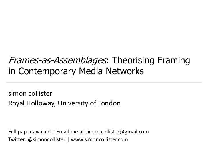 Frames-as-Assemblages: Theorising Framingin Contemporary Media Networkssimon collisterRoyal Holloway, University of London...