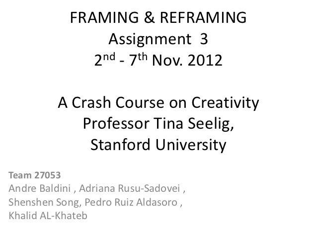 FRAMING & REFRAMING                  Assignment 3                2nd - 7th Nov. 2012          A Crash Course on Creativity...