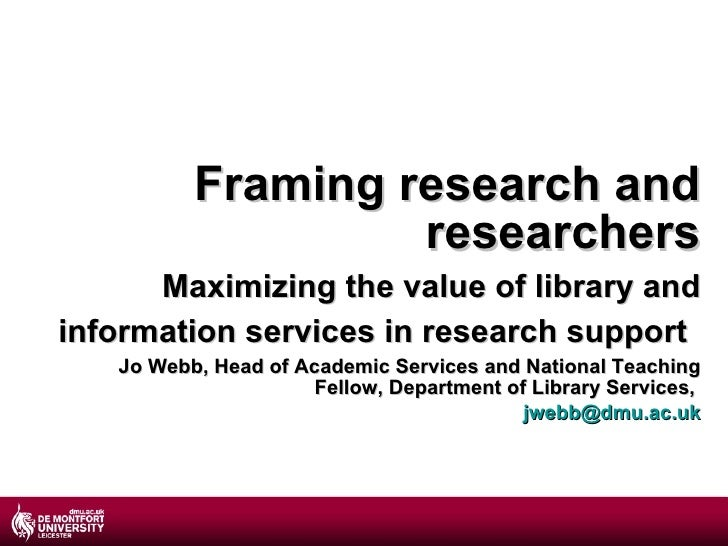 Framing research and researchers Maximizing the value of library and information services in research support   Jo Webb, H...