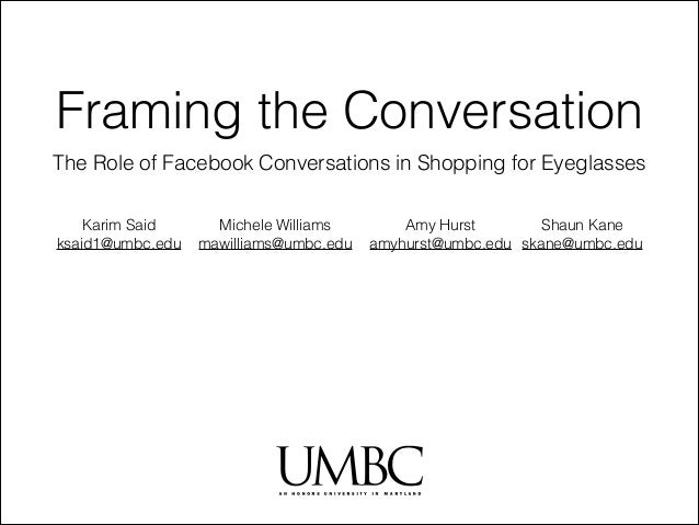 Framing the Conversation The Role of Facebook Conversations in Shopping for Eyeglasses Karim Said ksaid1@umbc.edu  Michele...
