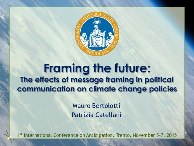 Framing the future: The effects of message framing in political communication on climate change policies Mauro Bertolotti ...