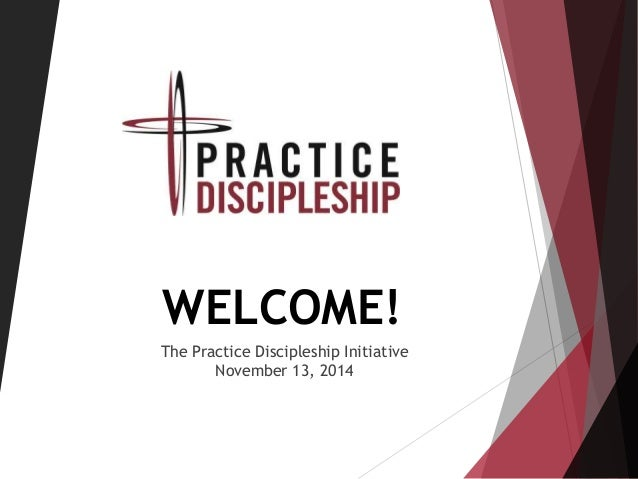WELCOME! The Practice Discipleship Initiative November 13, 2014