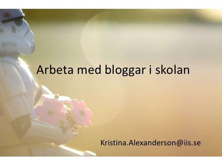 Arbeta med bloggar i skolan           Kristina.Alexanderson@iis.se