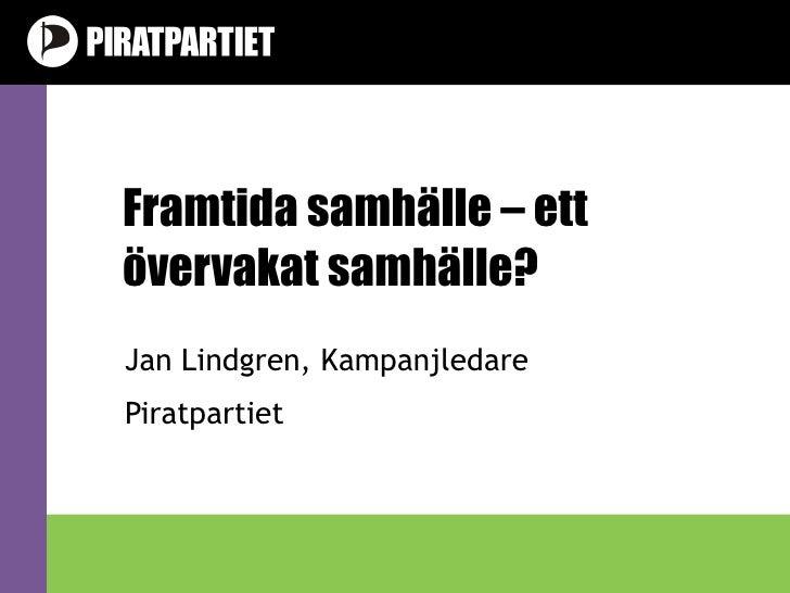 Framtida samhälle – ett övervakat samhälle? Jan Lindgren, Kampanjledare Piratpartiet v1.0