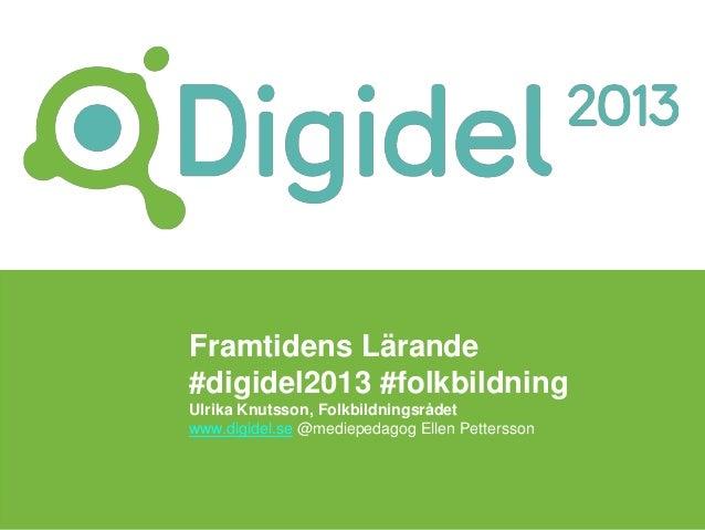 Framtidens Lärande#digidel2013 #folkbildningUlrika Knutsson, Folkbildningsrådetwww.digidel.se @mediepedagog Ellen Pettersson