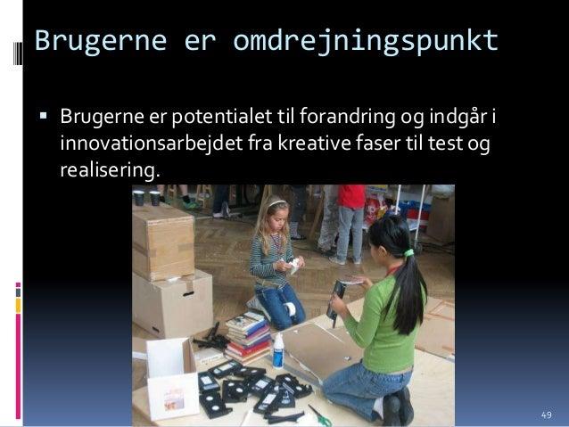 Brugerne er omdrejningspunkt Brugerne er potentialet til forandring og indgår i  innovationsarbejdet fra kreative faser t...
