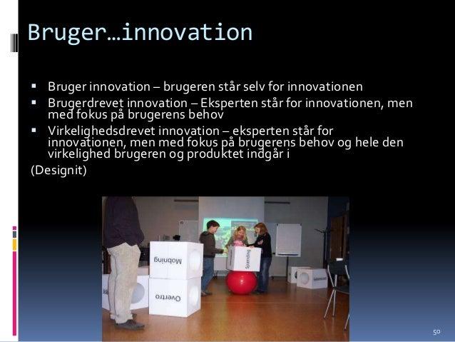 Bruger…innovation Bruger innovation – brugeren står selv for innovationen Brugerdrevet innovation – Eksperten står for i...