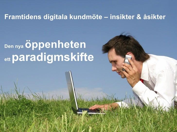 Framtidens digitala kundmöte – insikter & åsikter <ul><li>Den nya  öppenheten  </li></ul><ul><li>ett  paradigmskifte </li>...