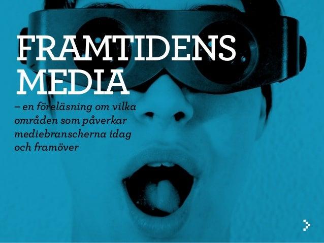 – en föreläsning om vilka områden som påverkar mediebranscherna idag och framöver FRAMTIDENS MEDIA