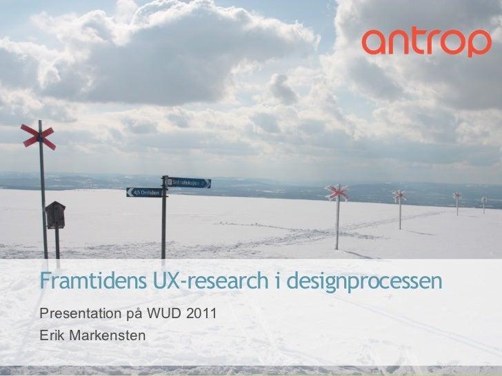 Framtidens UX-research i designprocessen    Presentation på WUD 2011    Erik Markensten1            Rapport           10/3...