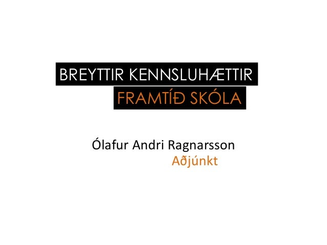 Ólafur Andri RagnarssonAðjúnktBREYTTIR KENNSLUHÆTTIRFRAMTÍÐ SKÓLA