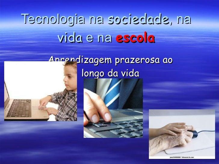 Tecnologia na  sociedade , na  vida  e na  escola Aprendizagem prazerosa ao longo da vida