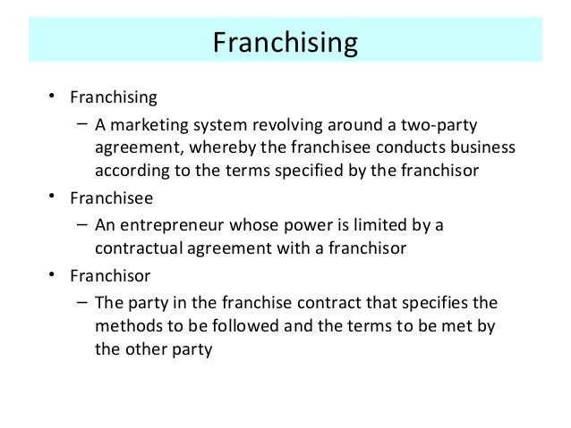 Franchising • Franchising – A marketing system revolving around a two-party agreement, whereby the franchisee conducts bus...