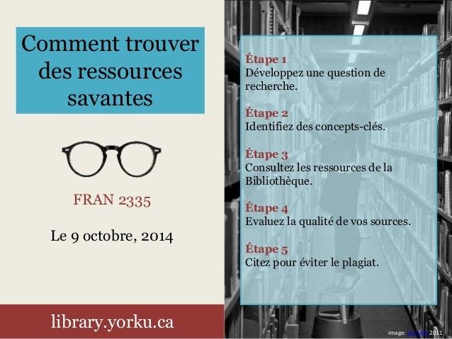 FRAN 2335 Le 9 octobre, 2014 library.yorku.ca Comment trouver des ressources savantes Étape 1 Développez une question de r...