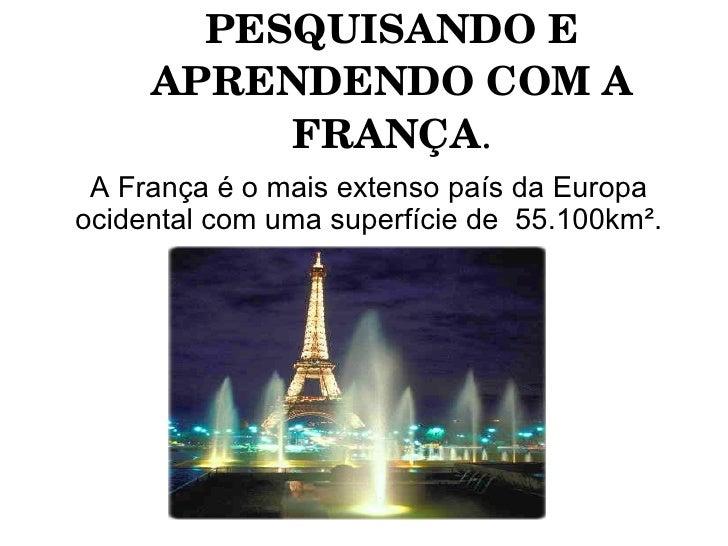 PESQUISANDOE     APRENDENDOCOMA          FRANÇA. A França é o mais extenso país da Europaocidental com uma superfície...