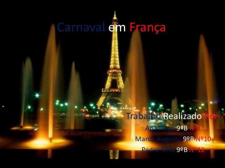CarnavalemFrança<br />TrabalhoRealizadoPor:<br />Ana Filipa 9ºBNº1<br />Marco Augusto 9ºBNº10<br />Pedro Silva9ºBNº12<br />