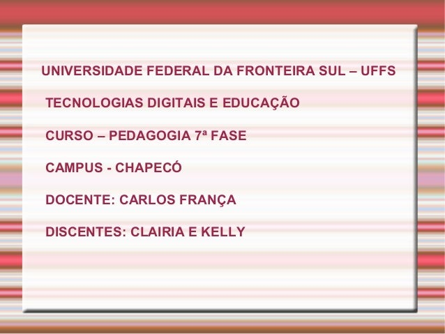 UNIVERSIDADE FEDERAL DA FRONTEIRA SUL – UFFS TECNOLOGIAS DIGITAIS E EDUCAÇÃO CURSO – PEDAGOGIA 7ª FASE CAMPUS - CHAPECÓ DO...