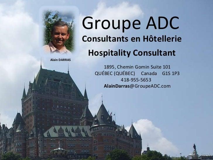 Groupe ADC Consultants en Hôtellerie Hospitality Consultant 1895, Chemin Gomin Suite 101 QUÉBEC (QUÉBEC)  Canada  G1S 1P3 ...