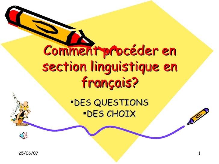 Comment procéder en section linguistique en français? <ul><li>DES QUESTIONS </li></ul><ul><li>DES CHOIX </li></ul>