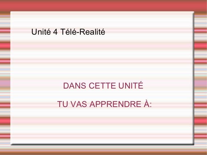 Unité 4 Télé-Realité DANS CETTE UNITÉ TU VAS APPRENDRE À: