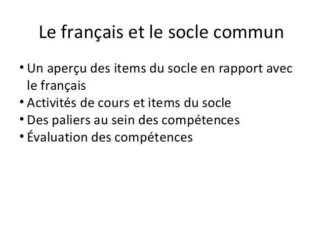 Le français et le socle commun• Un aperçu des items du socle en rapport avec  le français• Activités de cours et items du ...