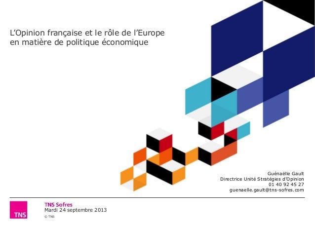 Mardi 24 septembre 2013 © TNS L'Opinion française et le rôle de l'Europe en matière de politique économique Guénaëlle Gaul...