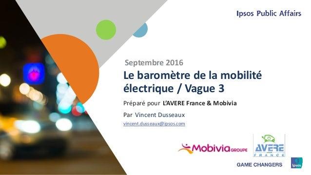 1 Préparé pour Par Le baromètre de la mobilité électrique / Vague 3 Septembre 2016 L'AVERE France & Mobivia Vincent Dussea...