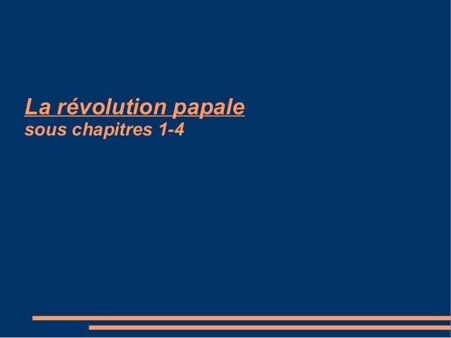 La révolution papale sous chapitres 1-4 La révolution papale sous chapitres 1-4