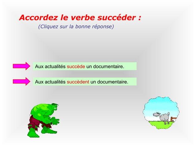 Accordez le verbe succéder :    (Cliquez sur la bonne réponse)   Aux actualités succède un documentaire.   Aux actualités ...
