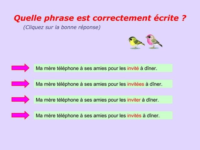 Quelle phrase est correctement écrite ?  (Cliquez sur la bonne réponse)      Ma mère téléphone à ses amies pour les invité...