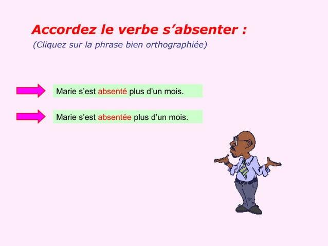 Accordez le verbe s'absenter :(Cliquez sur la phrase bien orthographiée)     Marie s'est absenté plus d'un mois.     Marie...