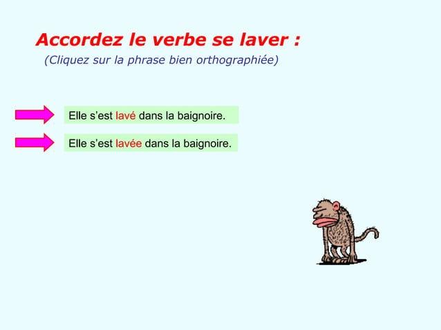 Accordez le verbe se laver :(Cliquez sur la phrase bien orthographiée)    Elle s'est lavé dans la baignoire.    Elle s'est...